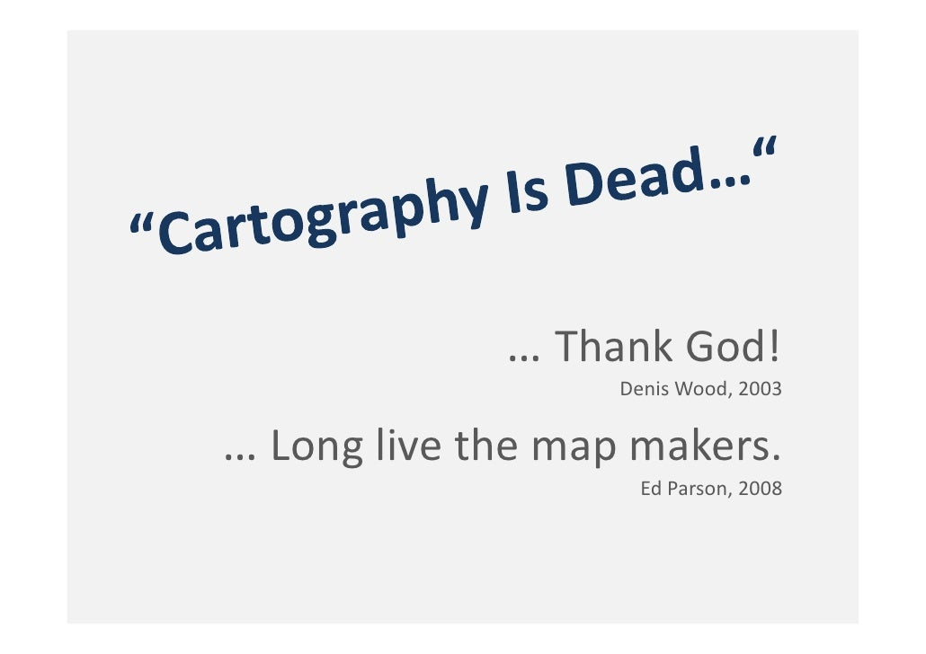 … Thank God!                     Denis Wood, 2003  … Long live the map makers.                       Ed Parson, 2008