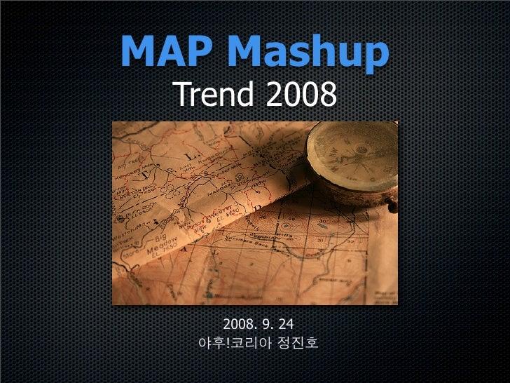 MAP Mashup  Trend 2008         2008. 9. 24     !