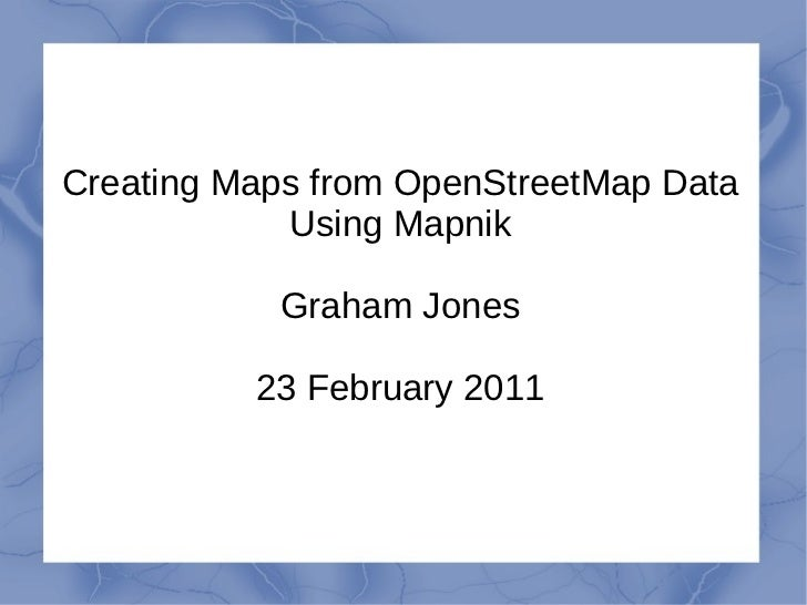 Creating Maps from OpenStreetMap Data Using Mapnik Graham Jones 23 February 2011