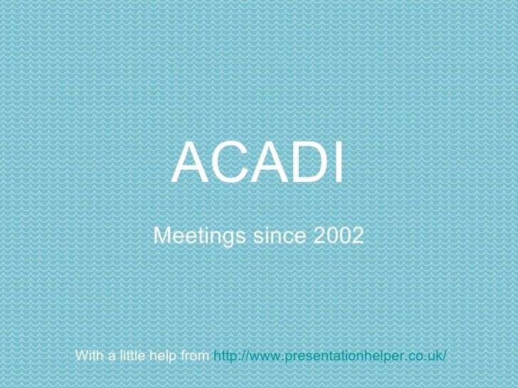 ACADI Meetings since 2002 of the Association of Curators of Art & Design Images With a little help from  http://www.presen...