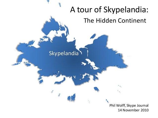 Skypelandia A tour of Skypelandia: The Hidden Continent: Phil Wolff, Skype Journal 14 November 2010