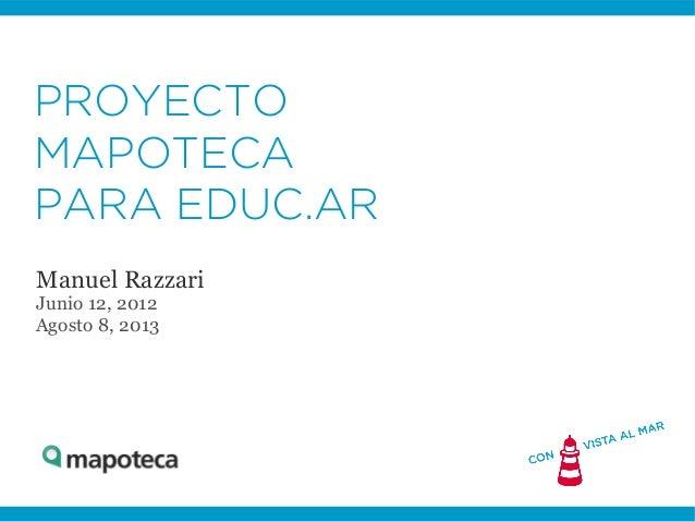 PROYECTO MAPOTECA PARA EDUC.AR Manuel Razzari Junio 12, 2012 Agosto 8, 2013