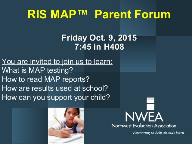 RIS MAP™ Parent Forum Friday Oct. 9, 2015 7:45 in H408 You are invited to join us to learn: What is MAP testing? How to re...