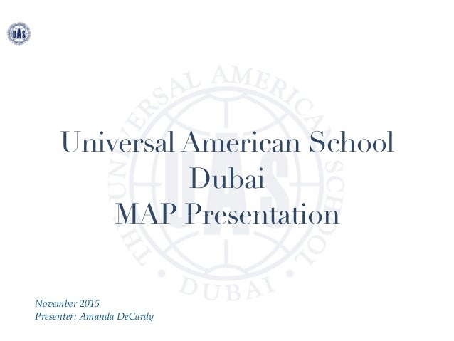 Universal American School Dubai MAP Presentation November 2015 Presenter: Amanda DeCardy