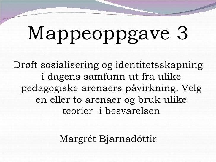 Mappeoppgave 3 <ul><li>Drøft sosialisering og identitetsskapning i dagens samfunn ut fra ulike pedagogiske arenaers påvirk...