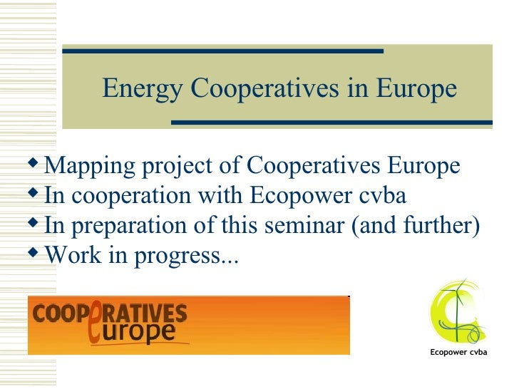 Energy Cooperatives in Europe <ul><li>Mapping project of Cooperatives Europe </li></ul><ul><li>In cooperation with Ecopowe...