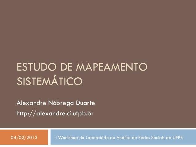 ESTUDO DE MAPEAMENTO  SISTEMÁTICO  Alexandre Nóbrega Duarte  http://alexandre.ci.ufpb.br04/02/2013     I Workshop do Labor...
