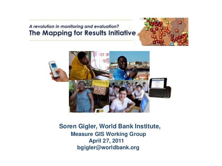 Soren Gigler, World Bank Institute,   Measure GIS Working Group         April 27, 2011     bgigler@worldbank.org