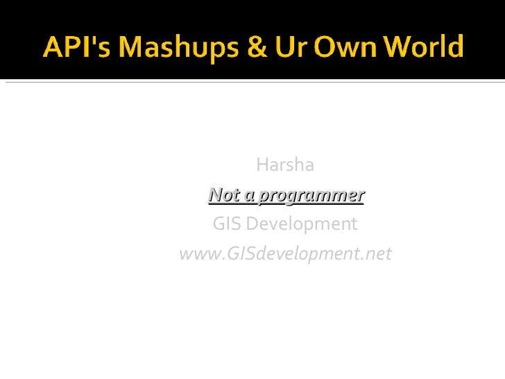 <ul><ul><li>Harsha </li></ul></ul><ul><ul><li>Not a programmer </li></ul></ul><ul><ul><li>GIS Development </li></ul></ul><...