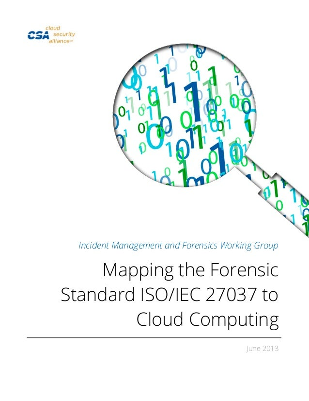 Incident Management and Forensics Working Group Mapping the Forensic Standard ISO/IEC 27037 to Cloud Computing June 2013