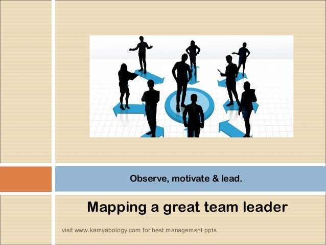Observe, motivate & lead.  Mapping a great team leader  visit www.kamyabology.com for best management ppts