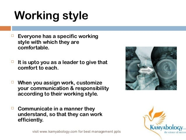 Working style   Everyone has a specific working  style with which they are  comfortable.   It is upto you as a leader to...