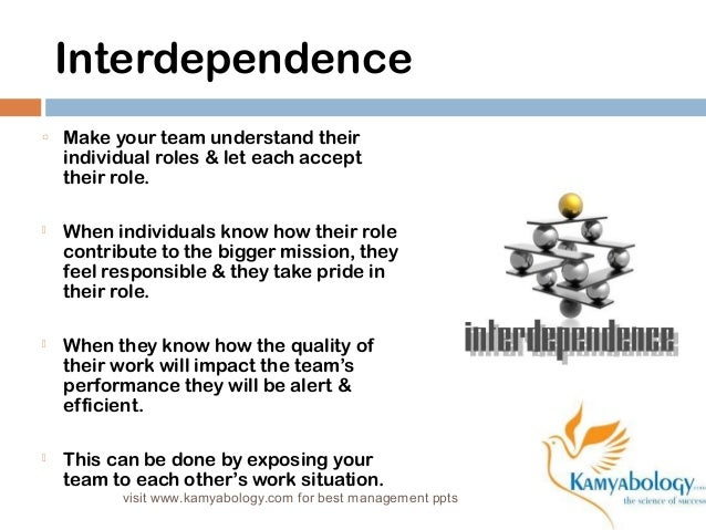 Interdependence  o Make your team understand their  individual roles & let each accept  their role.   When individuals kn...