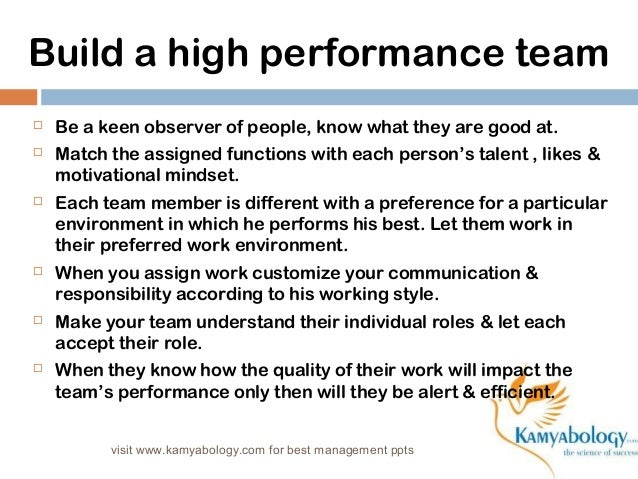 Build a high performance team   Be a keen observer of people, know what they are good at.   Match the assigned functions...