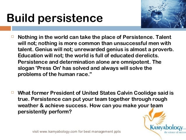 Build persistence   Nothing in the world can take the place of Persistence. Talent  will not; nothing is more common than...