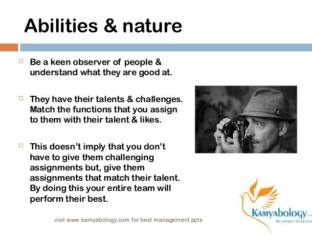 Abilities & nature   Be a keen observer of people &  understand what they are good at.   They have their talents & chall...