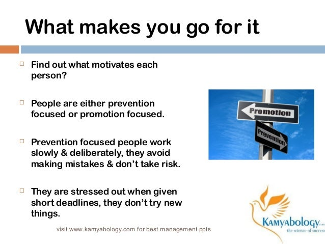 What makes you go for it   Find out what motivates each  person?   People are either prevention  focused or promotion fo...