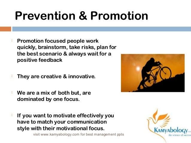 Prevention & Promotion   Promotion focused people work  quickly, brainstorm, take risks, plan for  the best scenario & al...