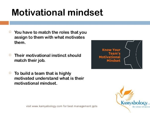 Motivational mindset   You have to match the roles that you  assign to them with what motivates  them.   Their motivatio...