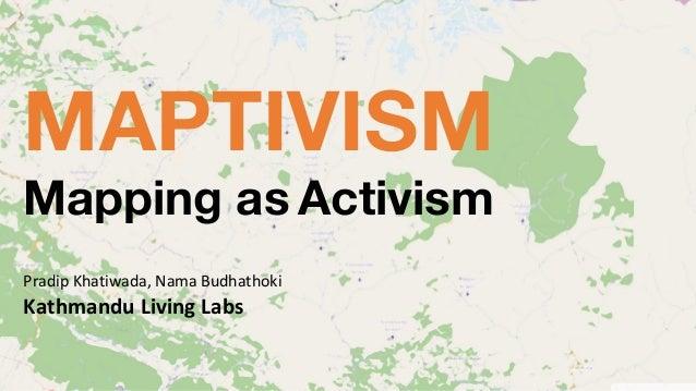 MAPTIVISM Mapping as Activism PradipKhatiwada,NamaBudhathoki KathmanduLivingLabs