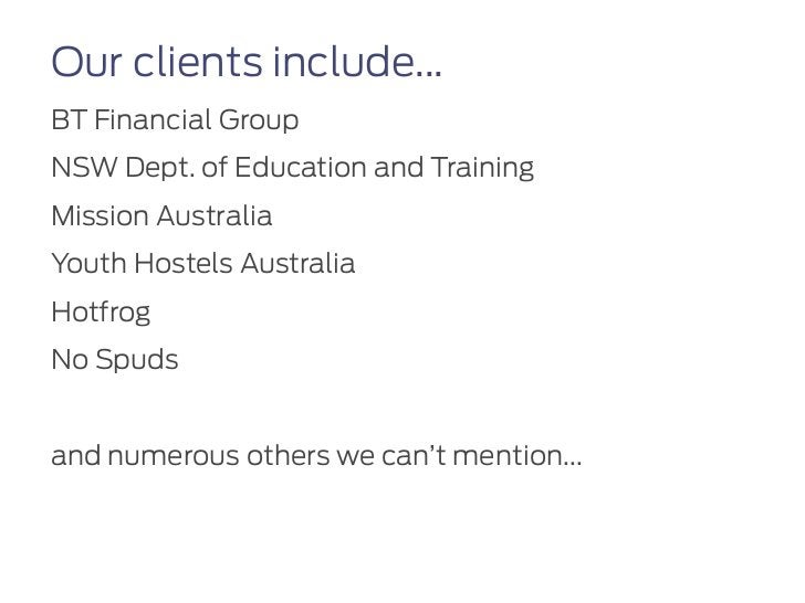 Our clients include...BT Financial GroupNSW Dept. of Education and TrainingMission AustraliaYouth Hostels AustraliaHotfrog...