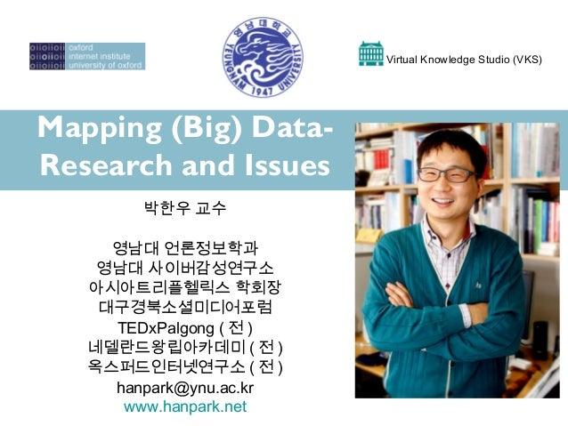 Mapping (Big) Data- Research and Issues Virtual Knowledge Studio (VKS) 박한우 교수 영남대 언론정보학과 영남대 사이버감성연구소 아시아트리플헬릭스 학회장 대구경북소셜...