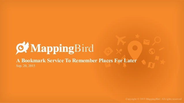Copyright © 2015 MappingBird. All rights reserved A Bookmark Service To Remember Places For Later Sep. 20, 2015