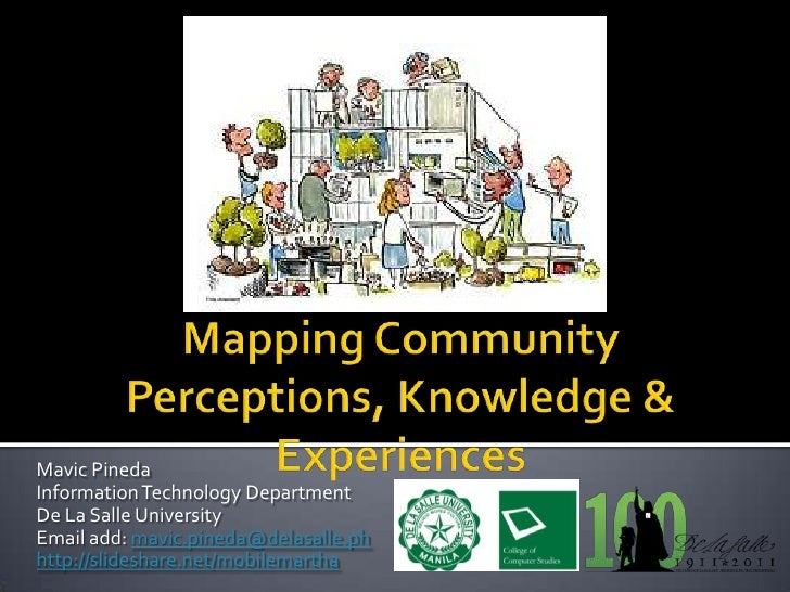 Mapping Community Perceptions, Knowledge & Experiences<br />Mavic Pineda<br />Information Technology Department<br />De La...