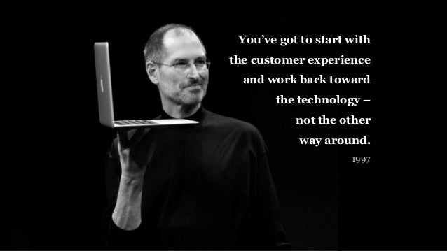 You've got to start with the customer experience and work back toward the technology – not the other way around. 1997