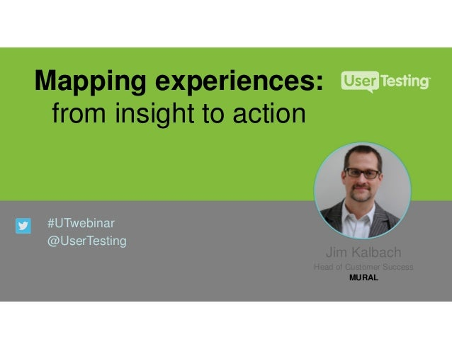 Mapping experiences: from insight to action #UTwebinar @UserTesting Jim Kalbach Head of Customer Success MURAL