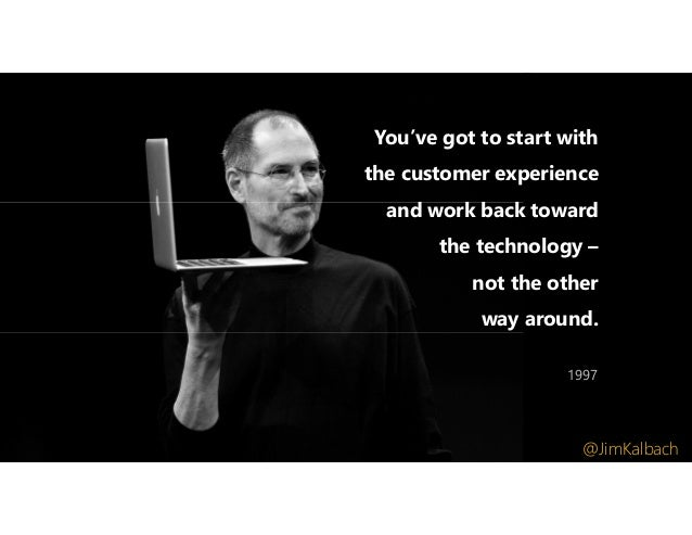 You've got to start with the customer experience and work back toward the technology – not the other way around. 1997 @Jim...