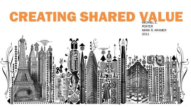 "MICHAEL PORTER. ""Creating Shared Value."" HBR (Jan 2011) MICHAEL E. PORTER MARK R. KRAMER 2011 CREATING SHARED VALUE"