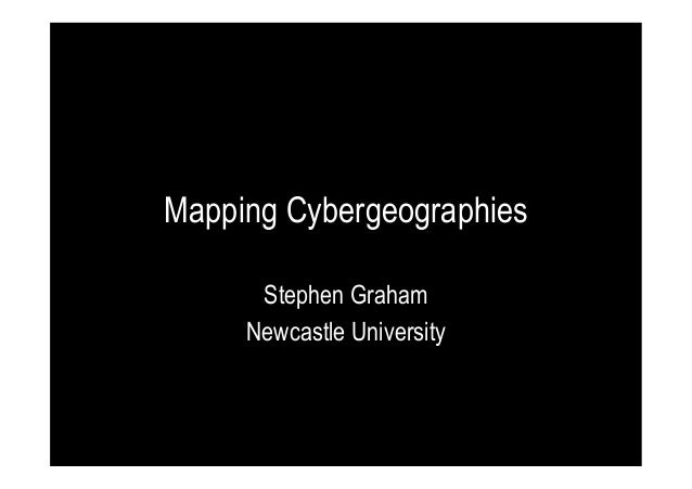 Mapping Cybergeographies Stephen Graham Newcastle University