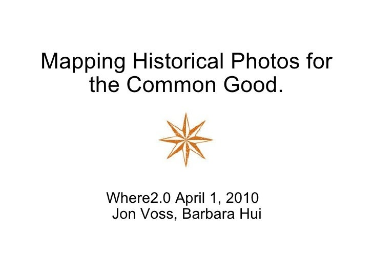 Mapping Historical Photos for the Common Good. Where2.0 April 1, 2010   Jon Voss, Barbara Hui