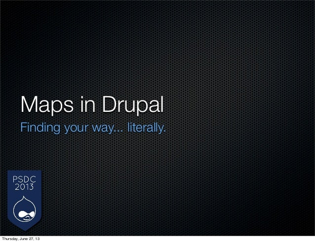 Maps in Drupal Finding your way... literally. Thursday, June 27, 13