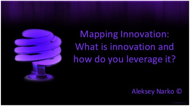Mapping Innovation: What is innovation and how do you leverage it? Aleksey Narko ©