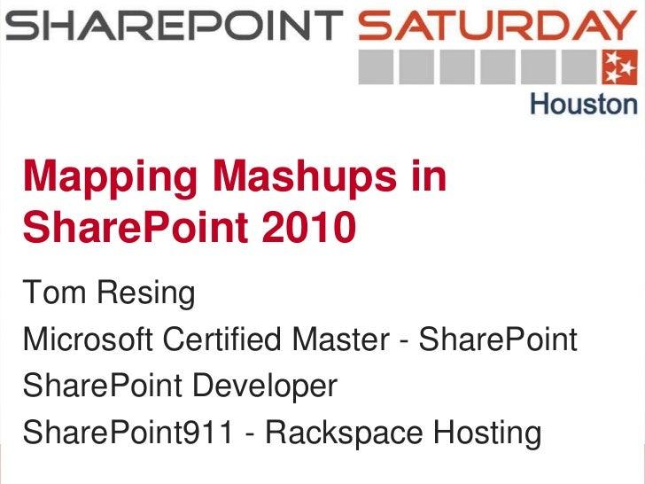 Mapping Mashups inSharePoint 2010Tom ResingMicrosoft Certified Master - SharePointSharePoint DeveloperSharePoint911 - Rack...