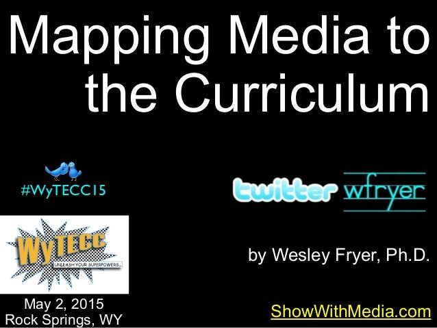 by Wesley Fryer, Ph.D. Mapping Media to the Curriculum ShowWithMedia.com May 2, 2015 Rock Springs, WY #WyTECC15