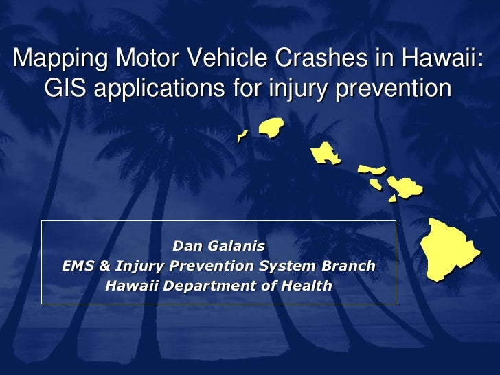 Mapping Motor Vehicle Crashes in Hawaii:  GIS applications for injury prevention                 Dan Galanis    EMS & Inju...