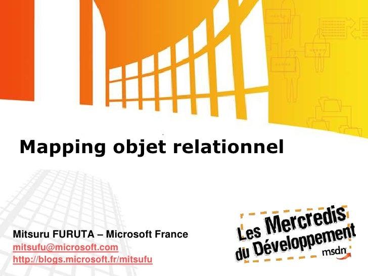 Mapping objet relationnel<br />Mitsuru FURUTA – Microsoft France<br />mitsufu@microsoft.com<br />http://blogs.microsoft.fr...