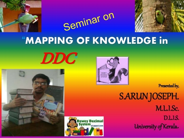 """MAPPING OF KNOWLEDGE in  DDC""  Presented by,  S.ARUN JOSEPH.  M.L.I.Sc.  D.L.I.S.  University of Kerala."
