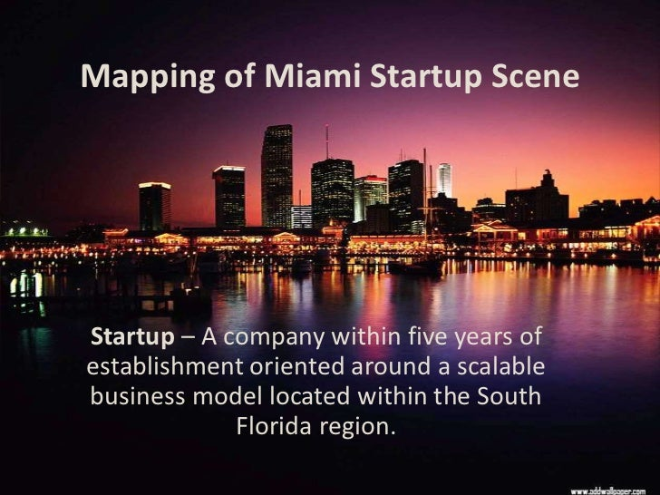 Mapping of Miami Startup SceneStartup – A company within five years ofestablishment oriented around a scalablebusiness mod...