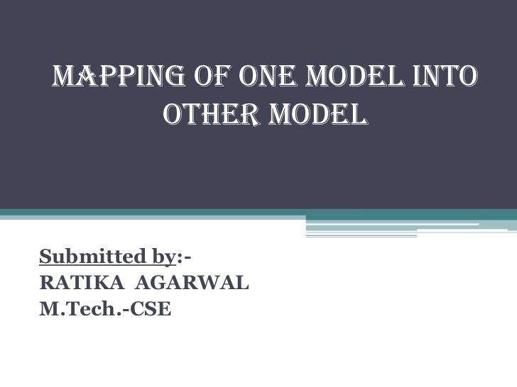 MAPPING OF ONE MODEL INTO OTHER MODEL<br />Submitted by:-<br />RATIKA  AGARWAL<br />M.Tech.-CSE<br />