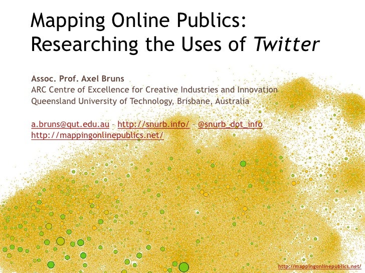 Mapping Online Publics:Researching the Uses of Twitter<br />Assoc. Prof. Axel Bruns<br />ARC Centre of Excellence for Crea...