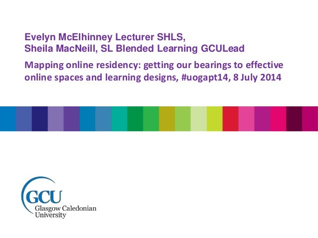 Evelyn McElhinney Lecturer SHLS, Sheila MacNeill, SL Blended Learning GCULead Mapping online residency: getting our bearin...