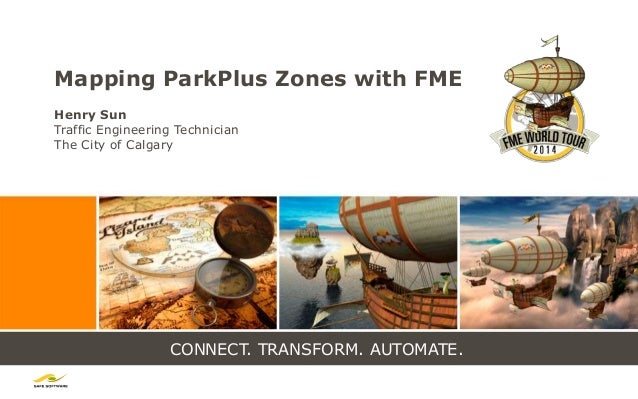 CONNECT. TRANSFORM. AUTOMATE. Mapping ParkPlus Zones with FME Henry Sun Traffic Engineering Technician The City of Calgary