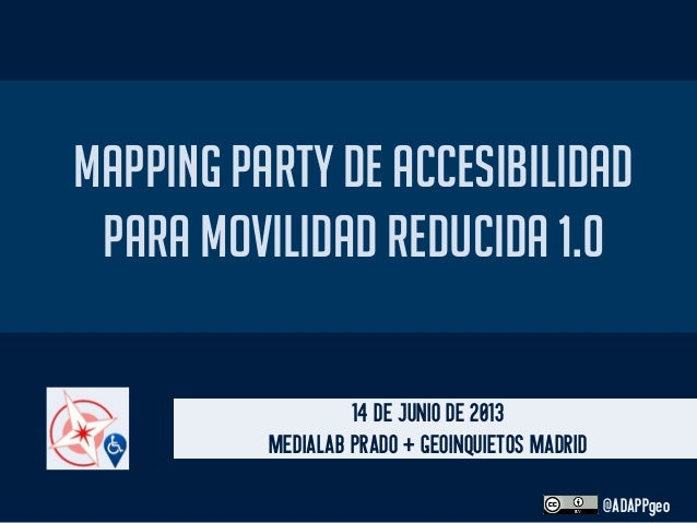 MAPPING PARTY DE ACCESIBILIDADPARA MOVILIDAD REDUCIDA 1.014 DE JUNIO DE 2013MEDIALAB PRADO + GEOINQUIETOS MADRID@ADAPPgeo