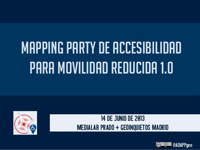 MAPPING PARTY DE ACCESIBILIDADPARA MOVILIDAD REDUCIDA 1.014 DE JUNIO DE 2013MEDIALAB PRADO + GEOINQUIETOS MADRID@ADAPPgeo
