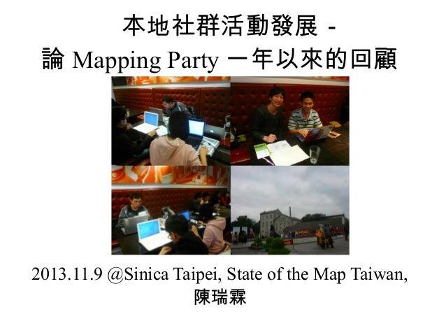 本地社群活動發展- 論 Mapping Party 一年以來的回顧  2013.11.9 @Sinica Taipei, State of the Map Taiwan, 陳瑞霖