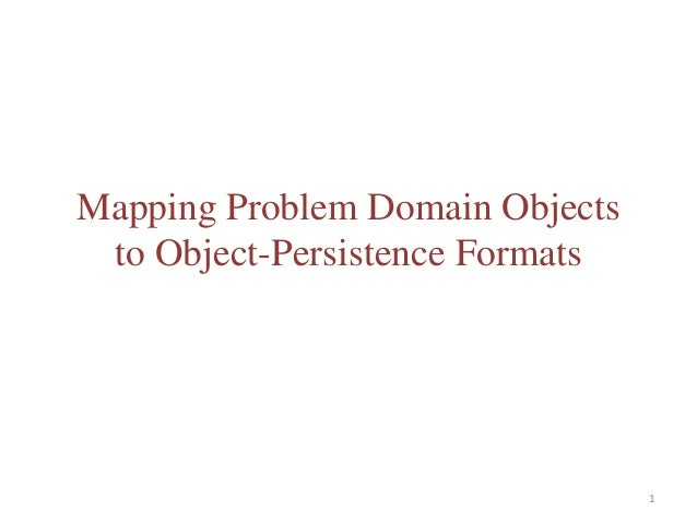 Mapping Problem Domain Objects to Object-Persistence Formats                                 1